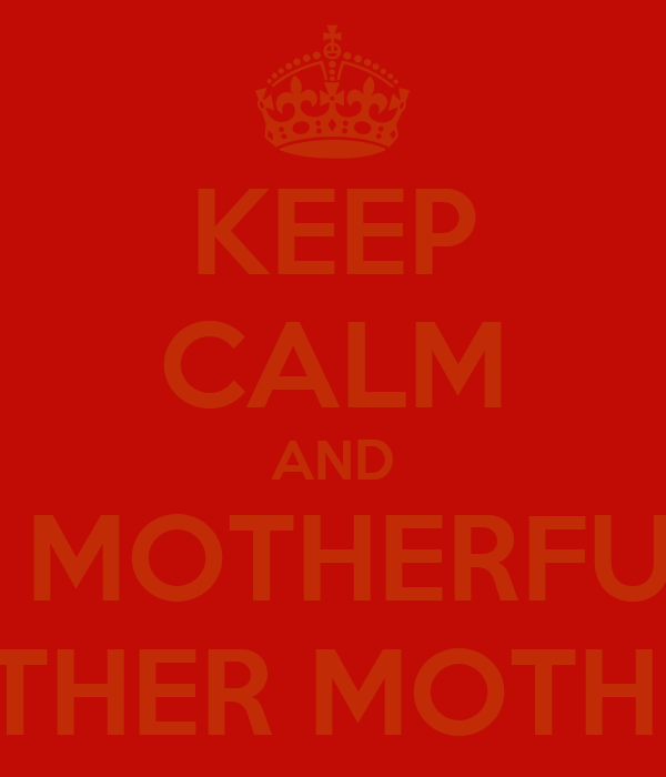KEEP CALM AND HIT A MOTHERFUCKER WITH ANOTHER MOTHER FUCKER