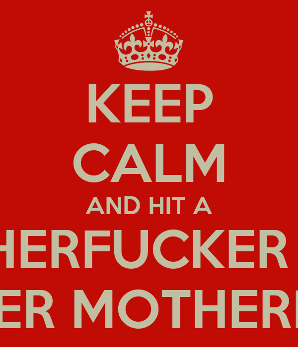 KEEP CALM AND HIT A MOTHERFUCKER WITH ANOTHER MOTHERFUCKER