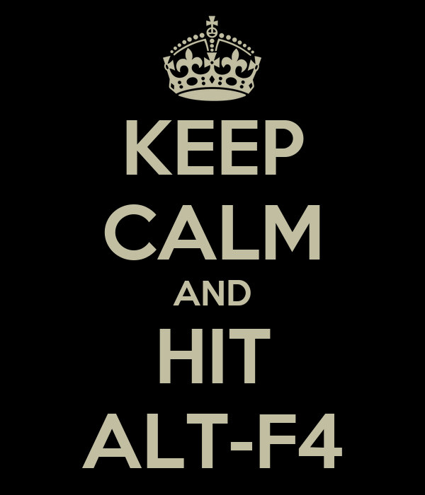 KEEP CALM AND HIT ALT-F4
