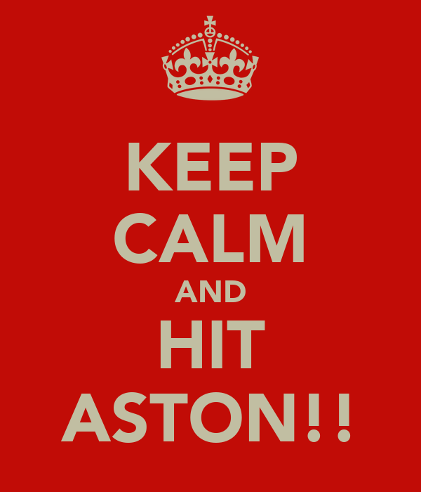 KEEP CALM AND HIT ASTON!!