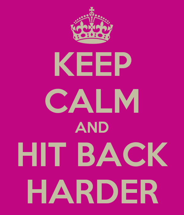 KEEP CALM AND HIT BACK HARDER