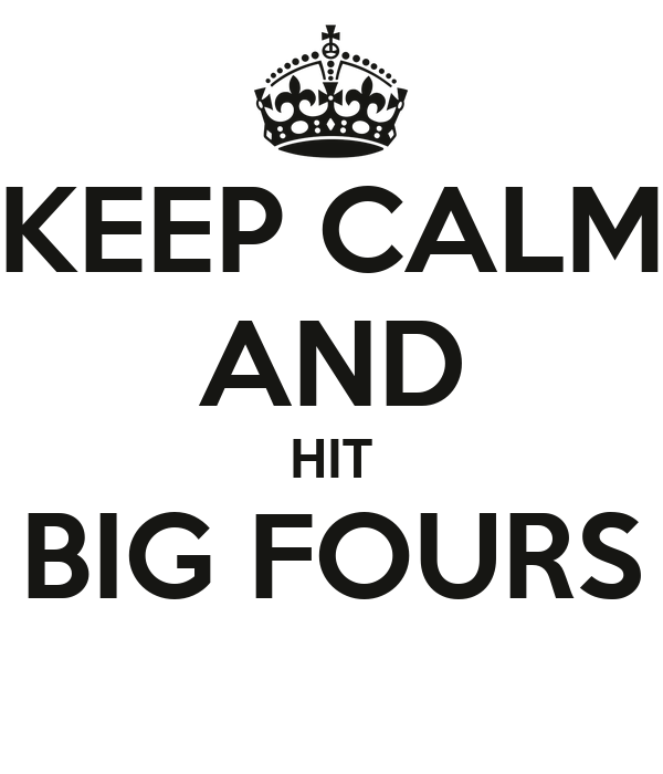 KEEP CALM AND HIT BIG FOURS