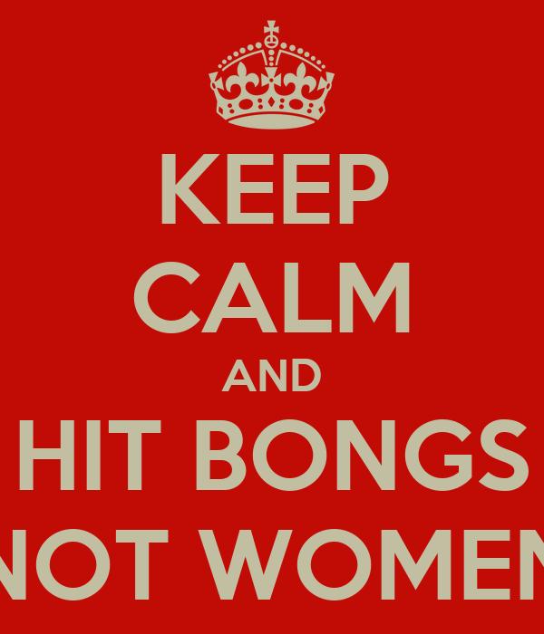 KEEP CALM AND HIT BONGS NOT WOMEN