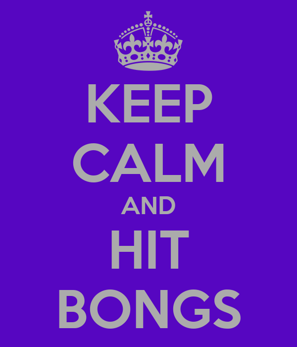 KEEP CALM AND HIT BONGS
