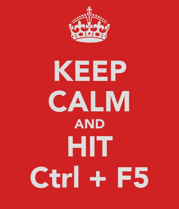 KEEP CALM AND HIT Ctrl + F5
