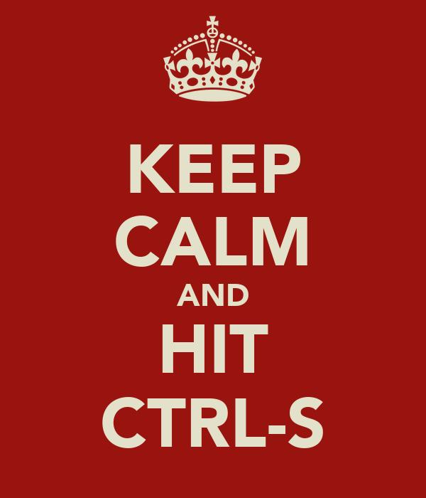 KEEP CALM AND HIT CTRL-S