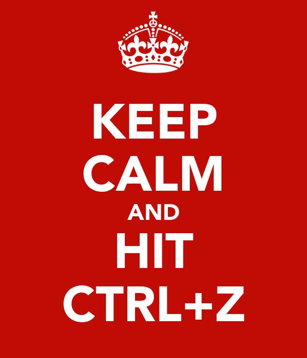 KEEP CALM AND HIT CTRL+Z