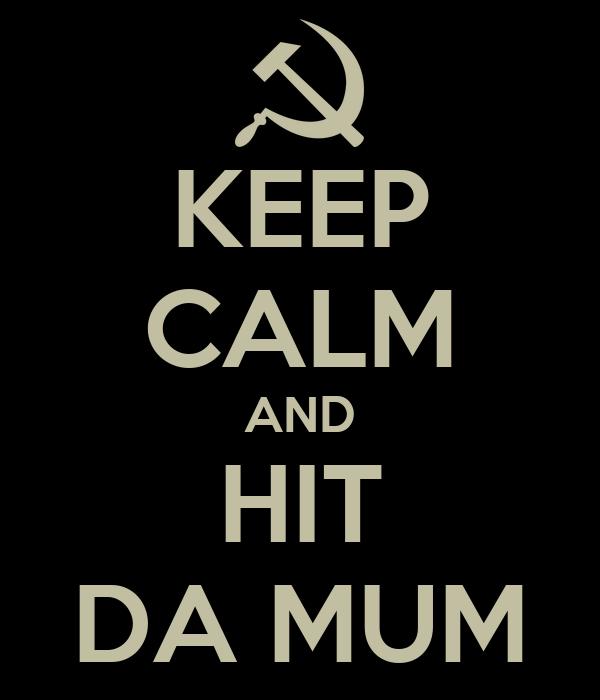 KEEP CALM AND HIT DA MUM