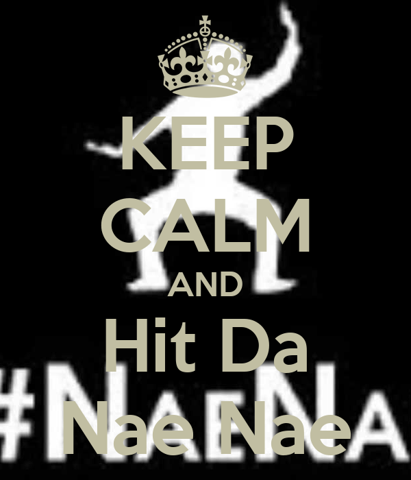 KEEP CALM AND Hit Da Nae Nae