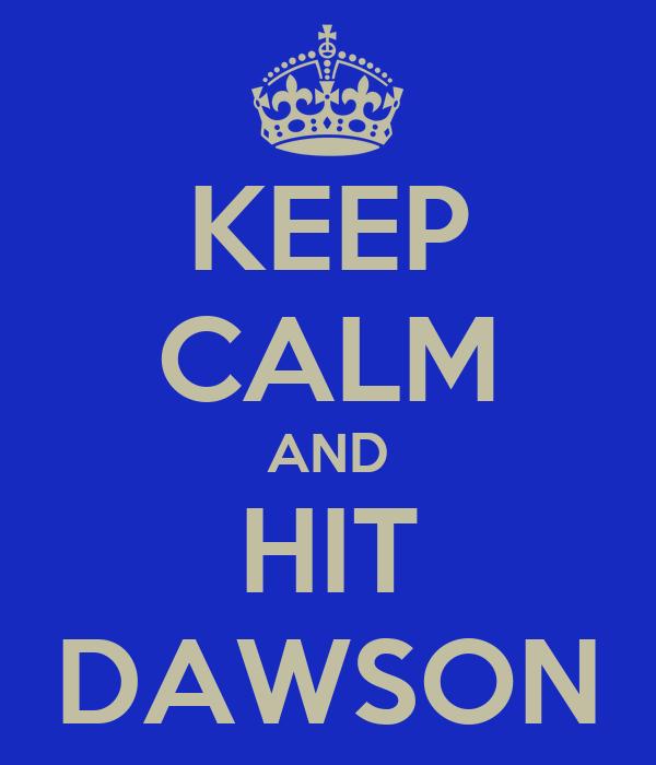 KEEP CALM AND HIT DAWSON