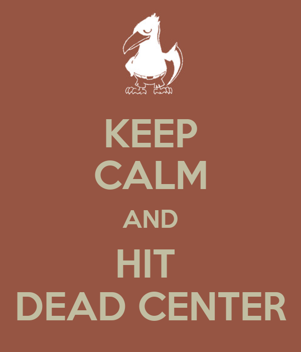 KEEP CALM AND HIT  DEAD CENTER