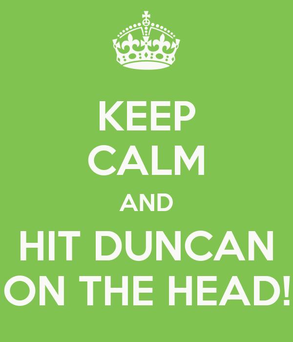 KEEP CALM AND HIT DUNCAN ON THE HEAD!