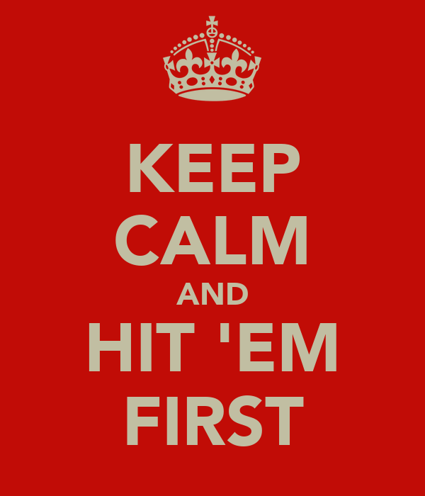 KEEP CALM AND HIT 'EM FIRST