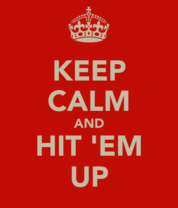 KEEP CALM AND HIT 'EM UP