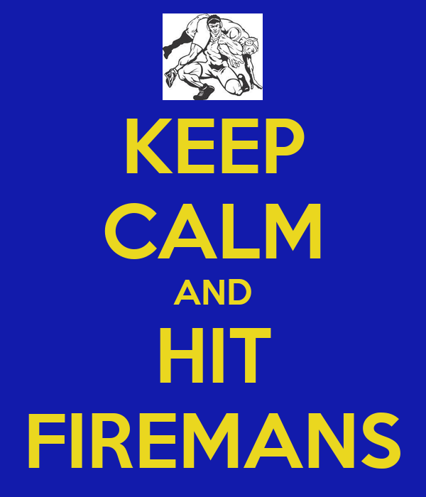 KEEP CALM AND HIT FIREMANS