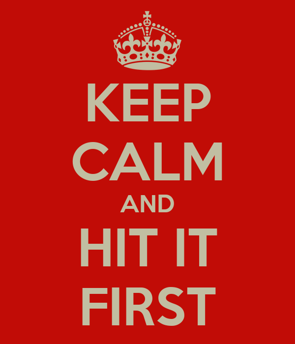 KEEP CALM AND HIT IT FIRST