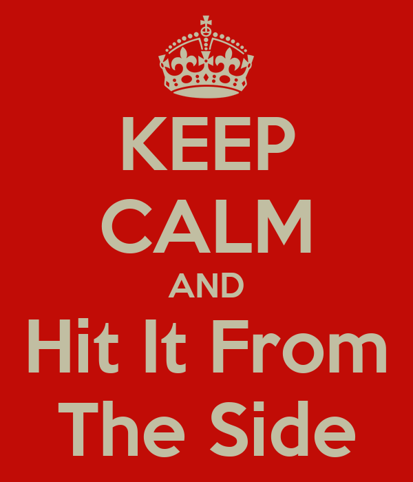 KEEP CALM AND Hit It From The Side