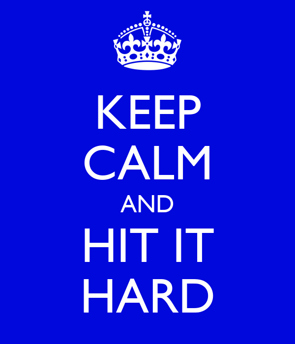 KEEP CALM AND HIT IT HARD