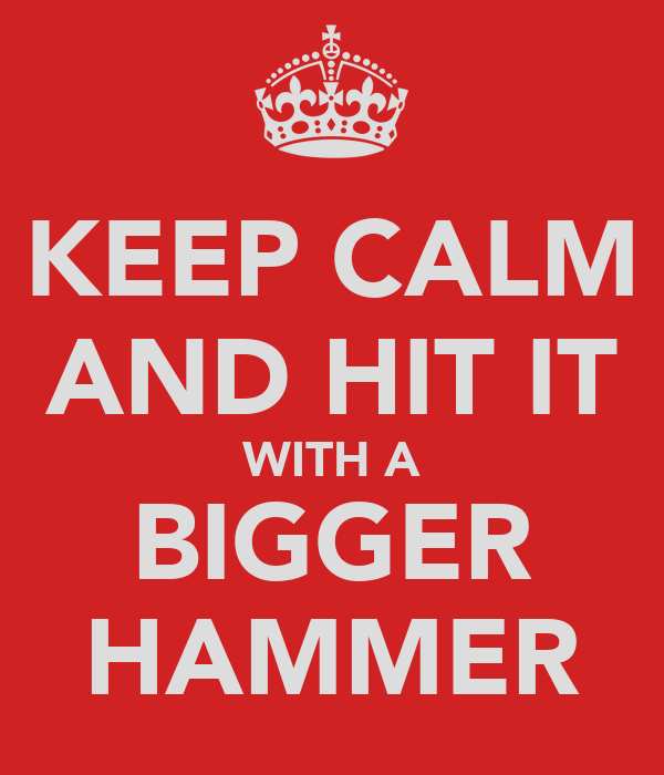 KEEP CALM AND HIT IT WITH A BIGGER HAMMER