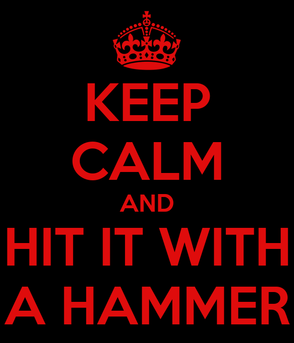 KEEP CALM AND HIT IT WITH A HAMMER