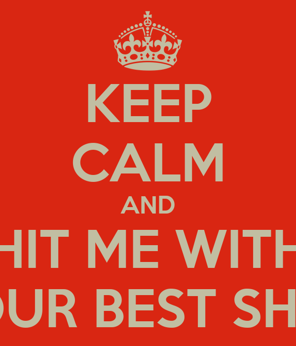 KEEP CALM AND HIT ME WITH YOUR BEST SHOT