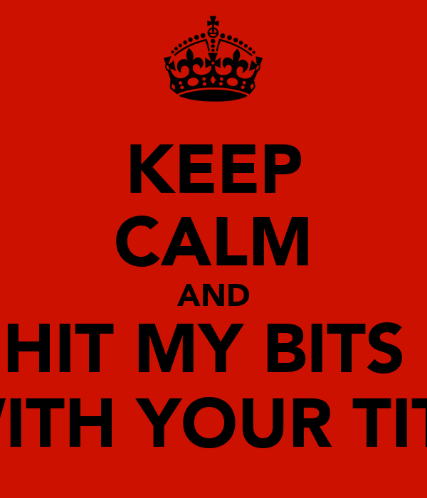 KEEP CALM AND HIT MY BITS  WITH YOUR TITS
