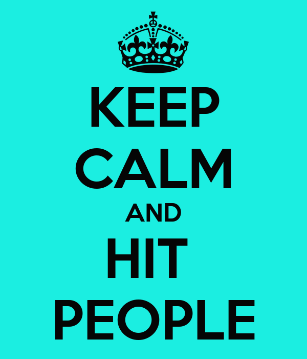 KEEP CALM AND HIT  PEOPLE