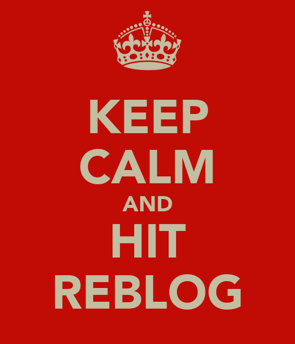 KEEP CALM AND HIT REBLOG