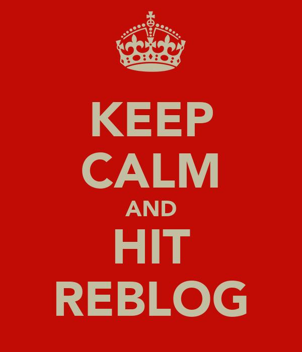 KEEP CALM AND HIT REBLOG