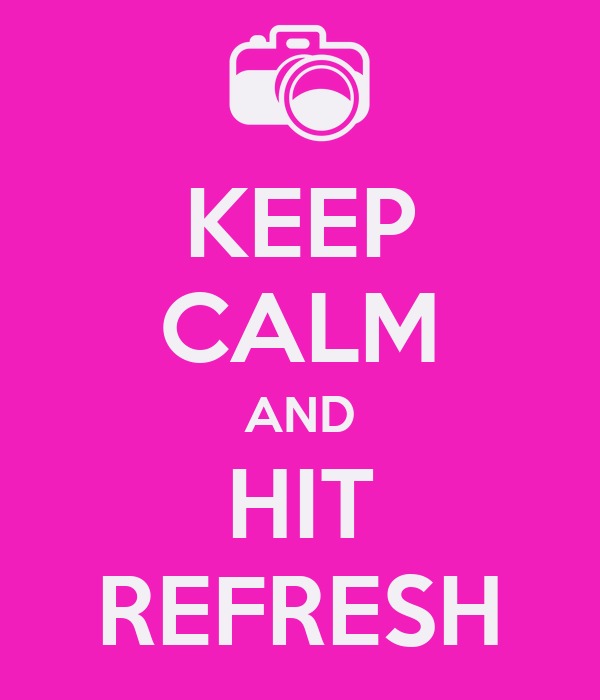 KEEP CALM AND HIT REFRESH