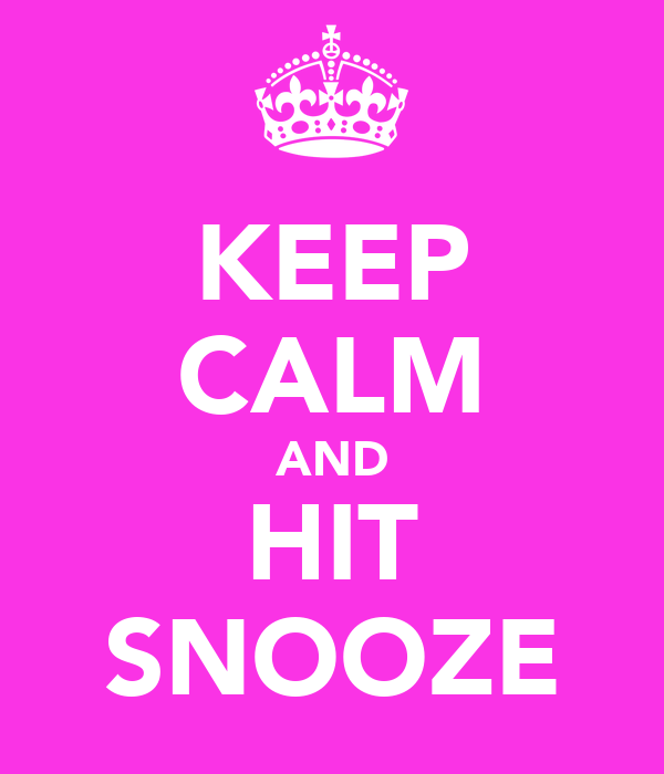 KEEP CALM AND HIT SNOOZE
