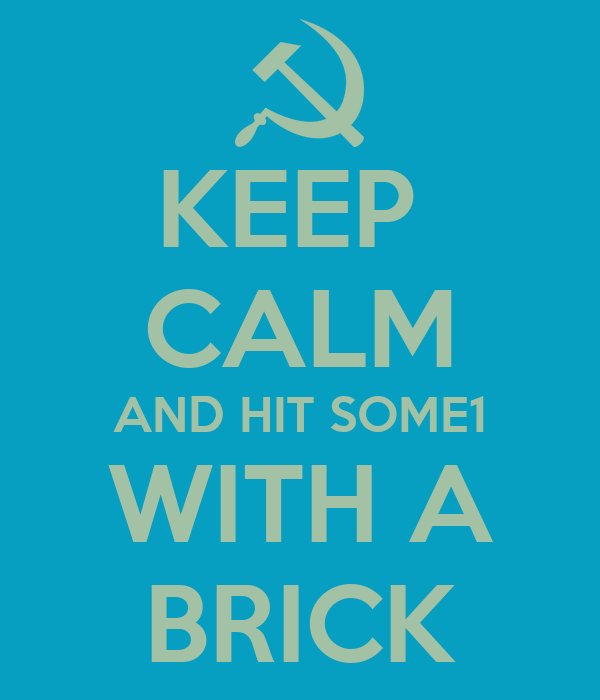 KEEP  CALM AND HIT SOME1 WITH A BRICK