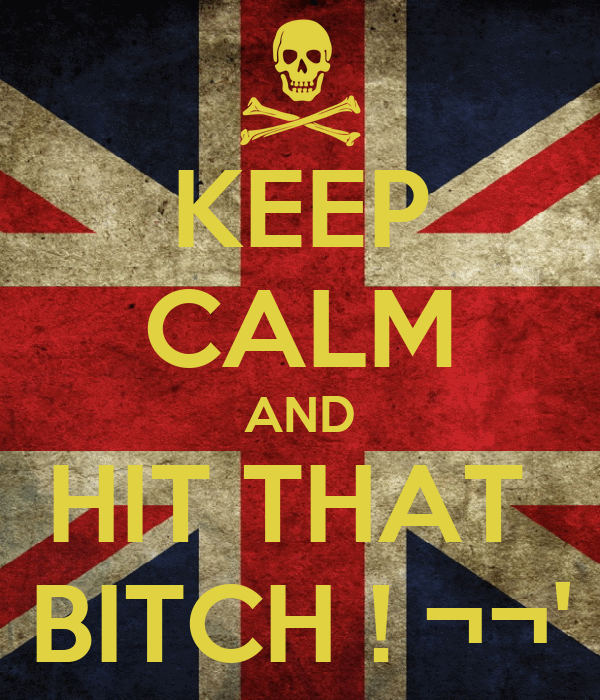 KEEP CALM AND HIT THAT  BITCH ! ¬¬'