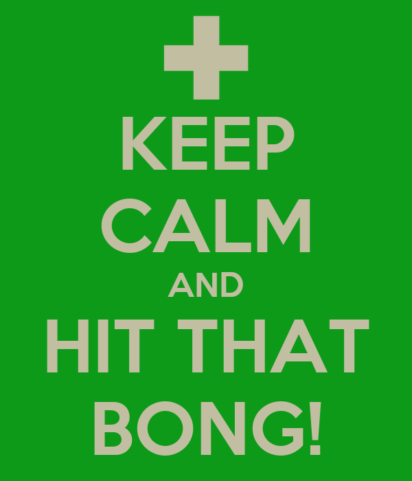 KEEP CALM AND HIT THAT BONG!