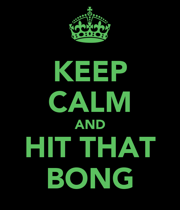 KEEP CALM AND HIT THAT BONG