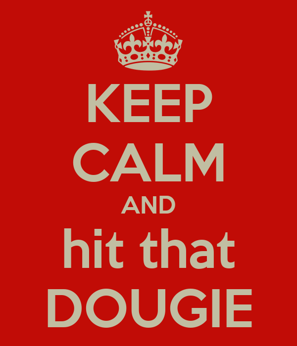 KEEP CALM AND hit that DOUGIE