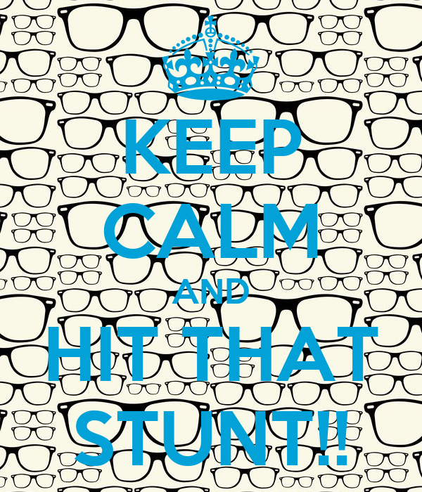 KEEP CALM AND HIT THAT STUNT!!
