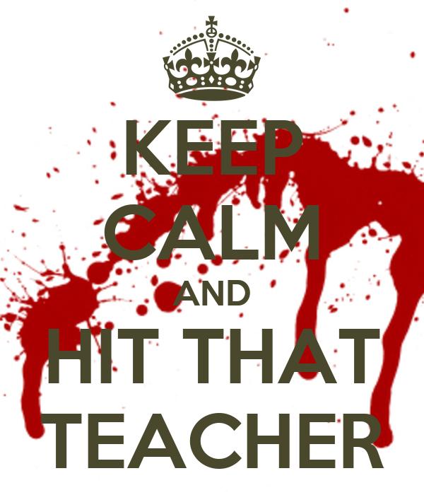 KEEP CALM AND HIT THAT TEACHER