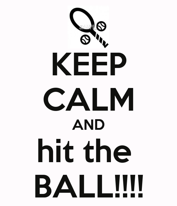 KEEP CALM AND hit the  BALL!!!!
