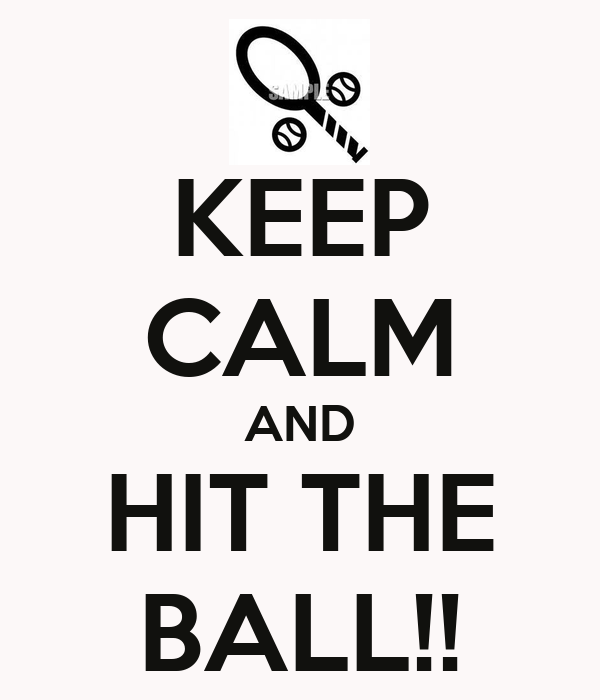 KEEP CALM AND HIT THE BALL!!