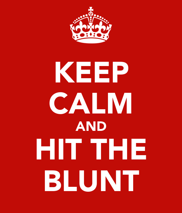 KEEP CALM AND HIT THE BLUNT