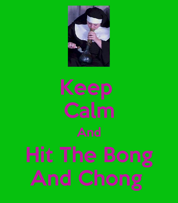Keep  Calm And Hit The Bong And Chong