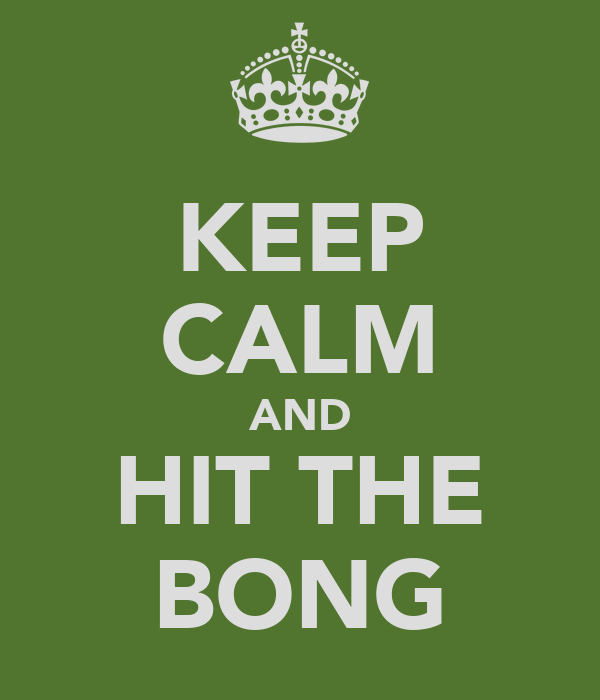 KEEP CALM AND HIT THE BONG