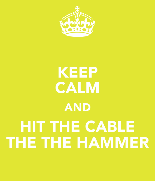 KEEP CALM AND HIT THE CABLE THE THE HAMMER