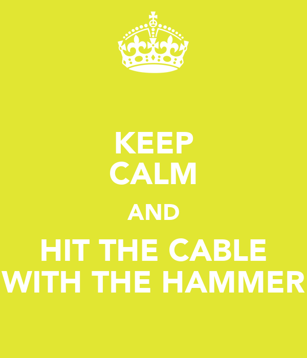 KEEP CALM AND HIT THE CABLE WITH THE HAMMER