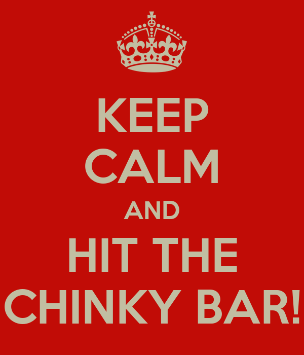 KEEP CALM AND HIT THE CHINKY BAR!