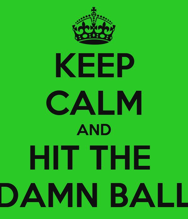 KEEP CALM AND HIT THE  DAMN BALL