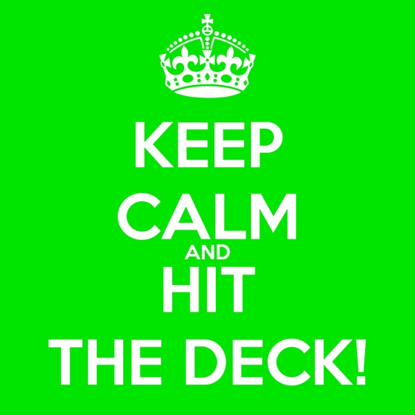 KEEP CALM AND HIT THE DECK!