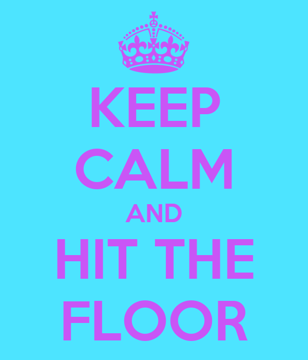 KEEP CALM AND HIT THE FLOOR