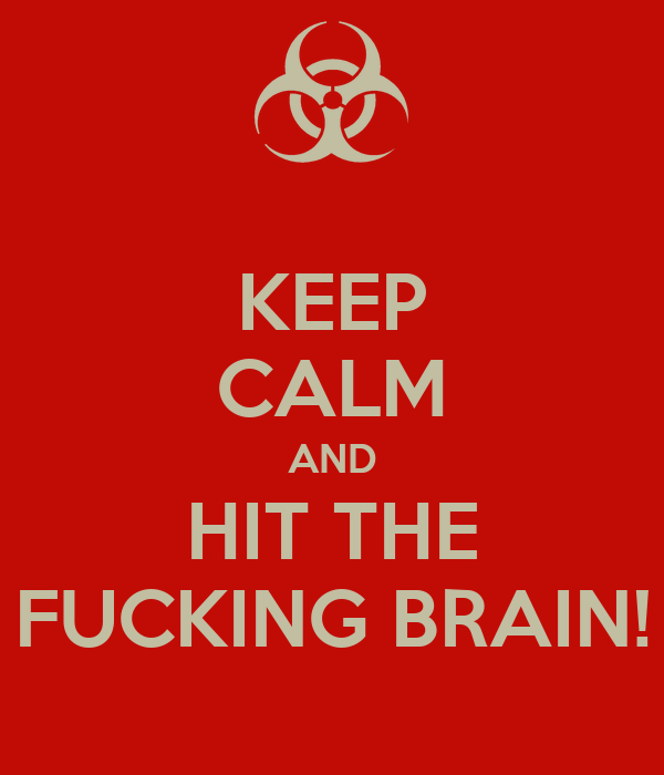 KEEP CALM AND HIT THE FUCKING BRAIN!